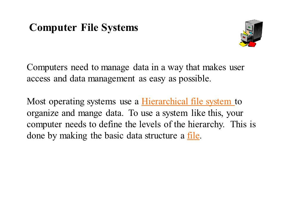 Computer File Systems Computers need to manage data in a way that makes user access and data management as easy as possible.