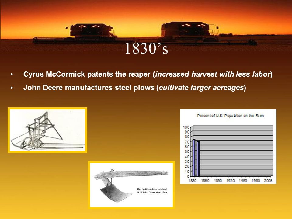 1830's Cyrus McCormick patents the reaper (increased harvest with less labor) John Deere manufactures steel plows (cultivate larger acreages)