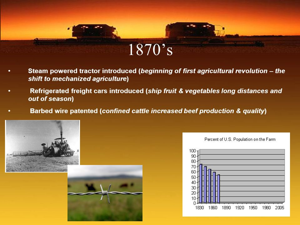 1870's Steam powered tractor introduced (beginning of first agricultural revolution – the shift to mechanized agriculture)