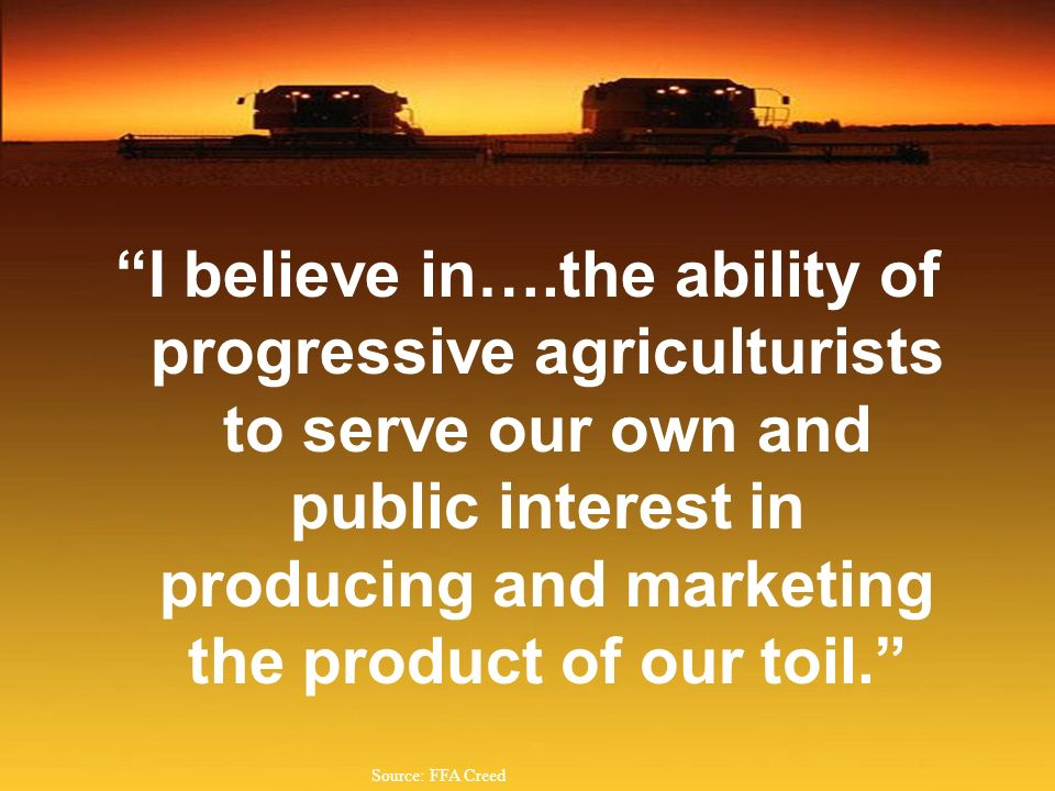 I believe in….the ability of progressive agriculturists to serve our own and public interest in producing and marketing the product of our toil.