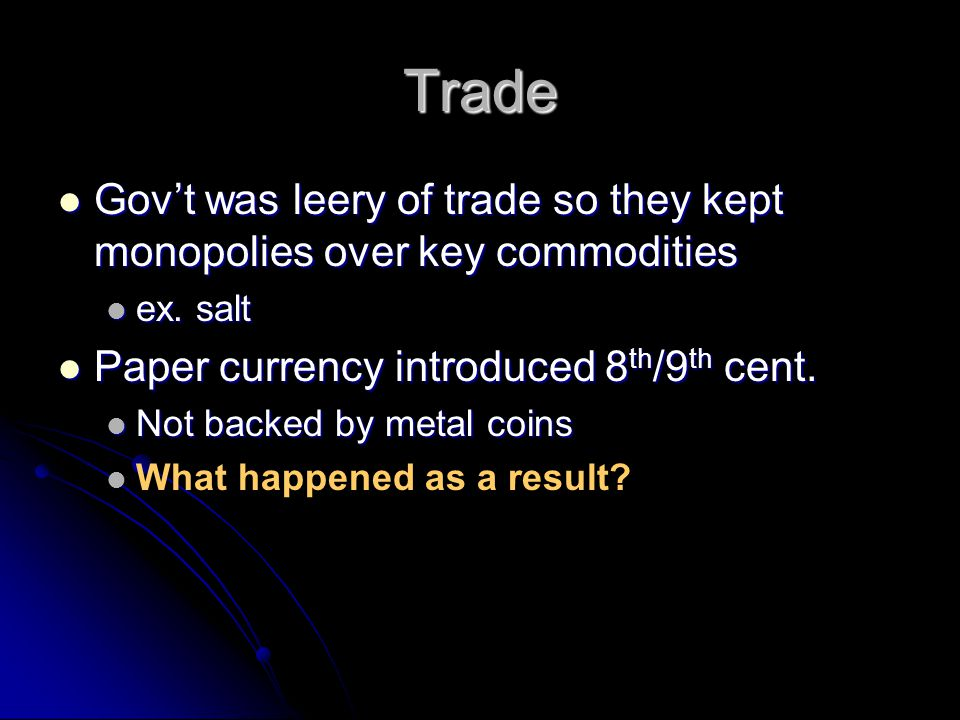 Trade Gov't was leery of trade so they kept monopolies over key commodities. ex. salt. Paper currency introduced 8th/9th cent.