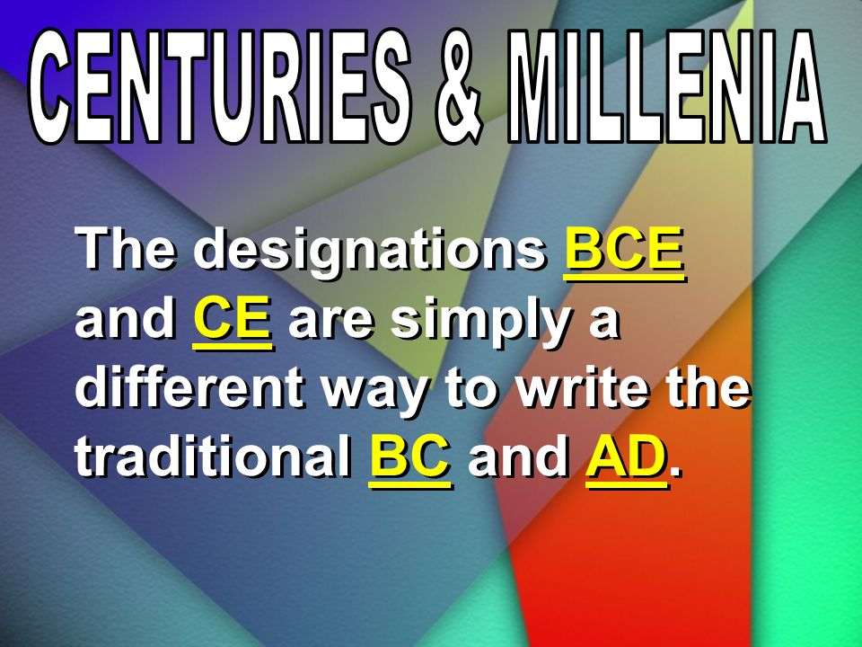 CENTURIES & MILLENIA The designations BCE and CE are simply a different way to write the traditional BC and AD.