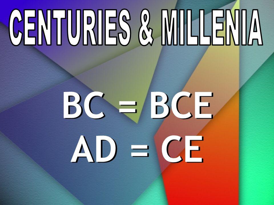 CENTURIES & MILLENIA BC = BCE AD = CE