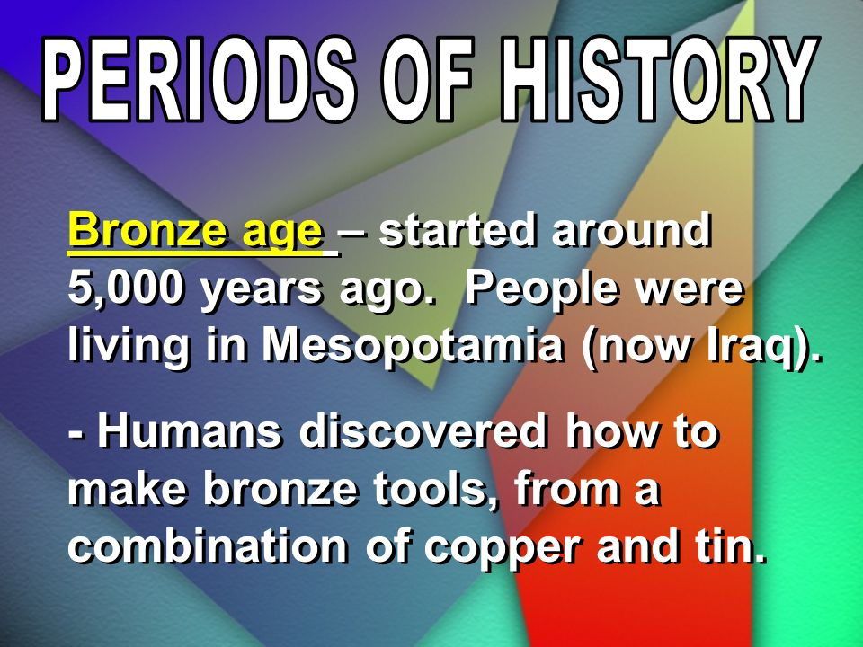 PERIODS OF HISTORY Bronze age – started around 5,000 years ago. People were living in Mesopotamia (now Iraq).