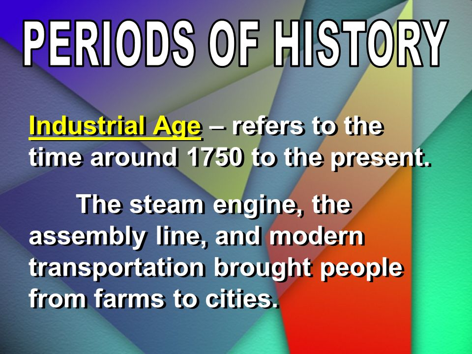 Industrial Age – refers to the time around 1750 to the present.
