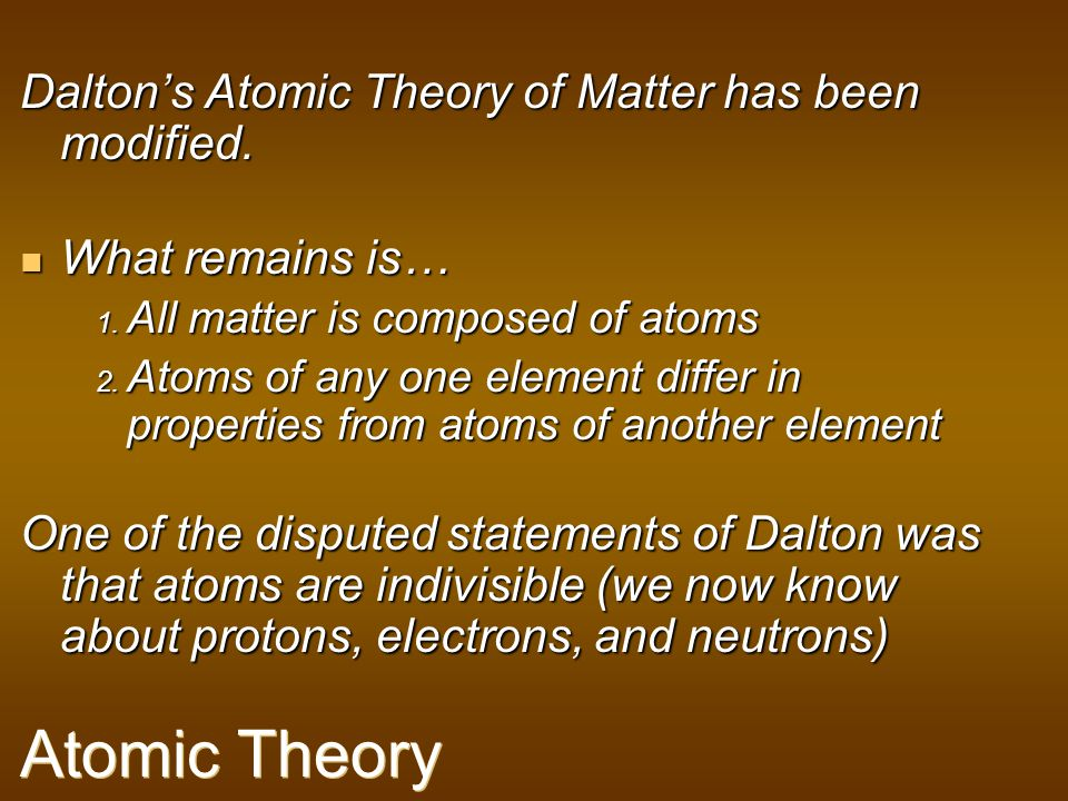 Atomic Theory Dalton's Atomic Theory of Matter has been modified.
