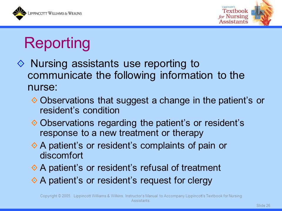 Reporting Nursing assistants use reporting to communicate the following information to the nurse: