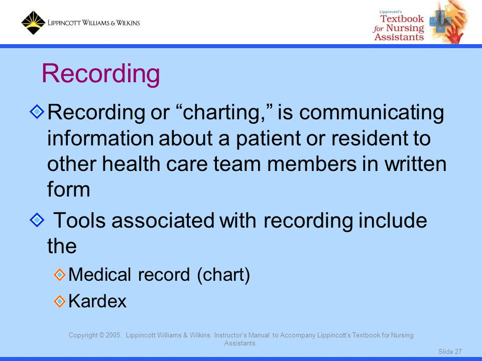 Recording Recording or charting, is communicating information about a patient or resident to other health care team members in written form.