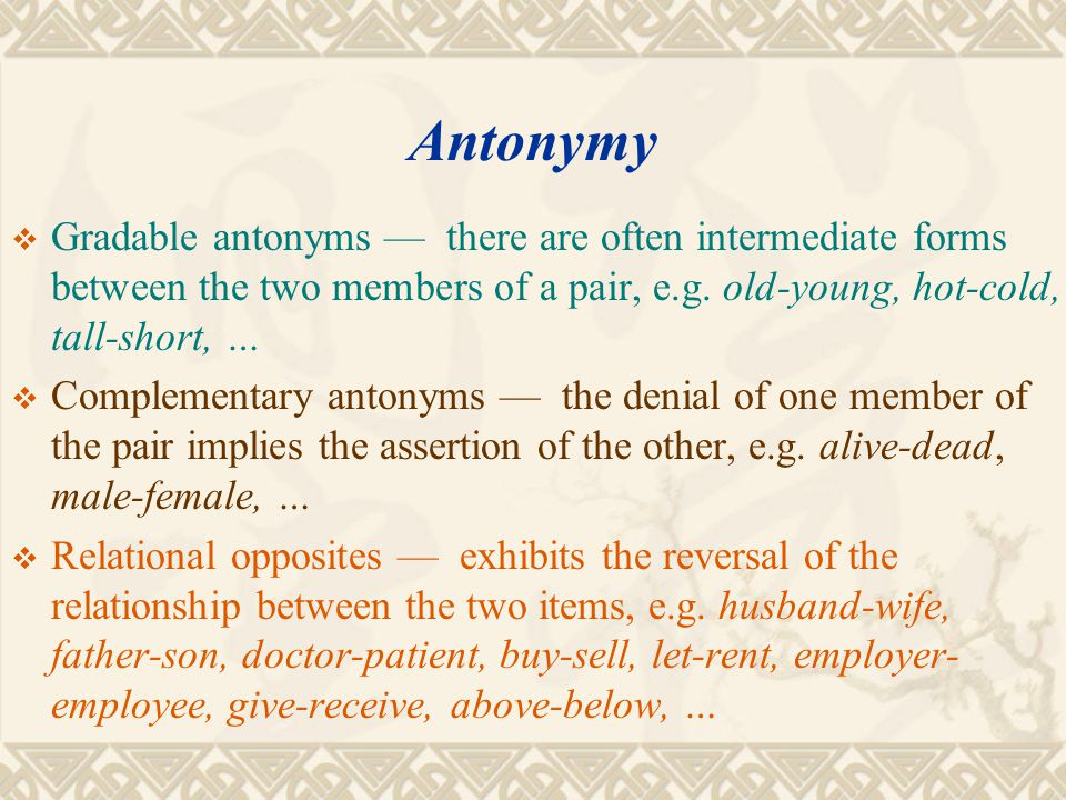 Antonymy Gradable antonyms — there are often intermediate forms between the two members of a pair, e.g. old-young, hot-cold, tall-short, …
