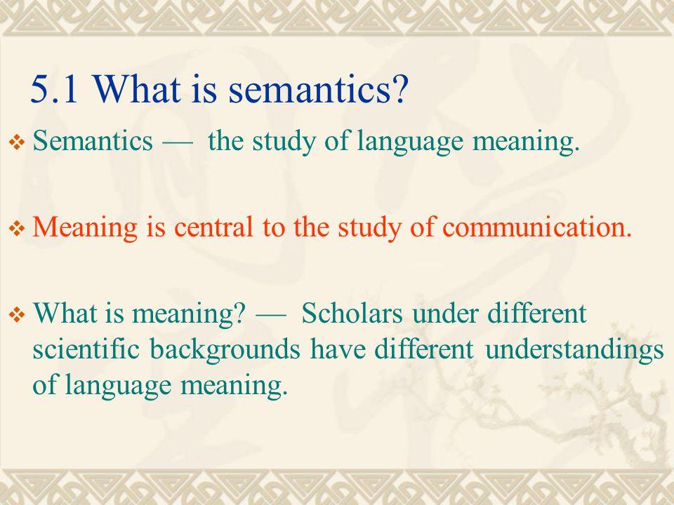 5.1 What is semantics Semantics — the study of language meaning.