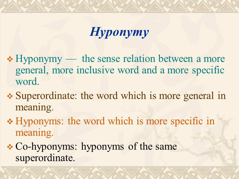 Hyponymy Hyponymy — the sense relation between a more general, more inclusive word and a more specific word.