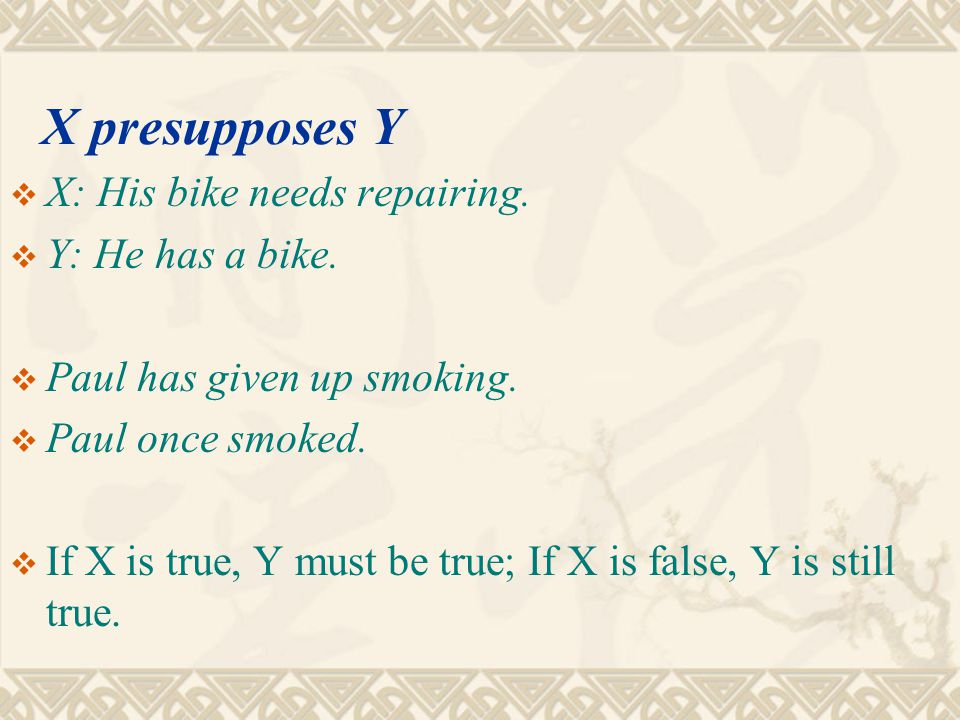 X presupposes Y X: His bike needs repairing. Y: He has a bike.