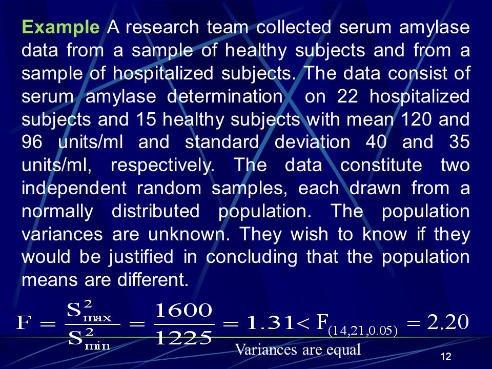 Example A research team collected serum amylase data from a sample of healthy subjects and from a sample of hospitalized subjects. The data consist of serum amylase determination on 22 hospitalized subjects and 15 healthy subjects with mean 120 and 96 units/ml and standard deviation 40 and 35 units/ml, respectively. The data constitute two independent random samples, each drawn from a normally distributed population. The population variances are unknown. They wish to know if they would be justified in concluding that the population means are different.
