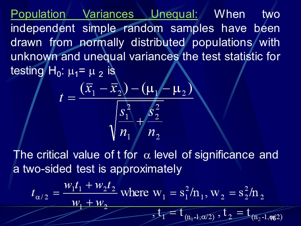 Population Variances Unequal: When two independent simple random samples have been drawn from normally distributed populations with unknown and unequal variances the test statistic for testing H0: 1=  2 is