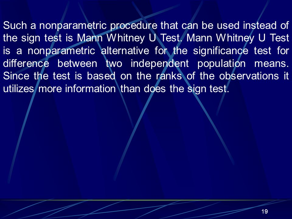 Such a nonparametric procedure that can be used instead of the sign test is Mann Whitney U Test.