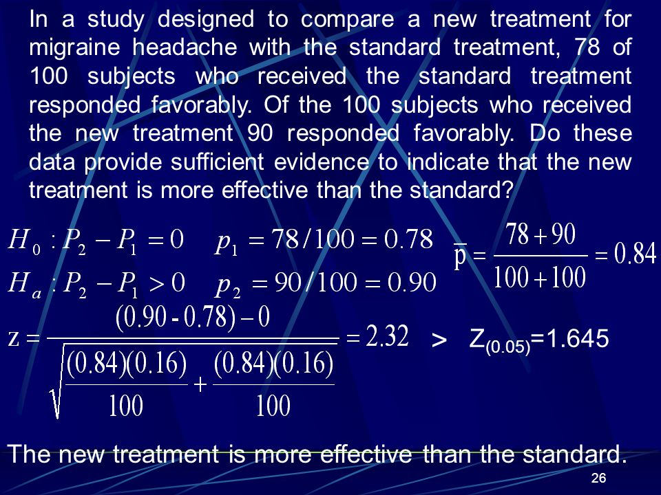 In a study designed to compare a new treatment for migraine headache with the standard treatment, 78 of 100 subjects who received the standard treatment responded favorably. Of the 100 subjects who received the new treatment 90 responded favorably. Do these data provide sufficient evidence to indicate that the new treatment is more effective than the standard