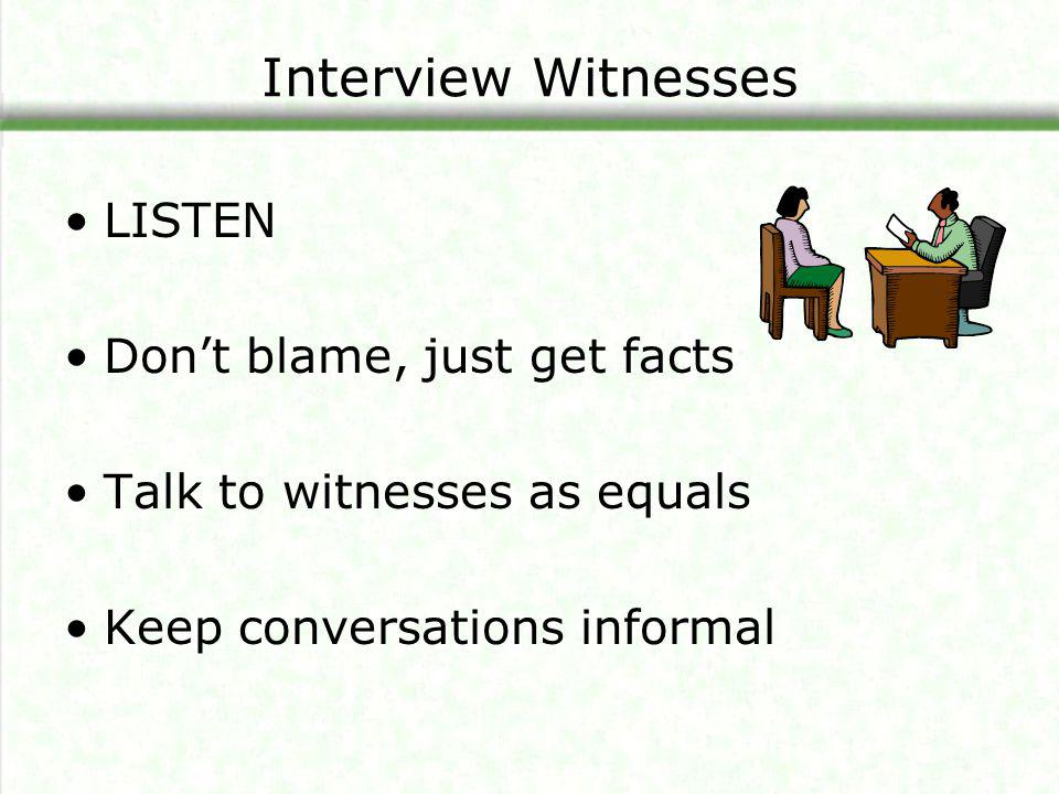 Interview Witnesses LISTEN Don't blame, just get facts