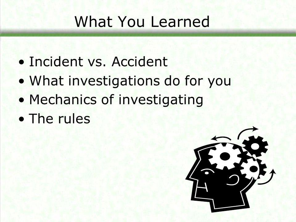 What You Learned Incident vs. Accident What investigations do for you