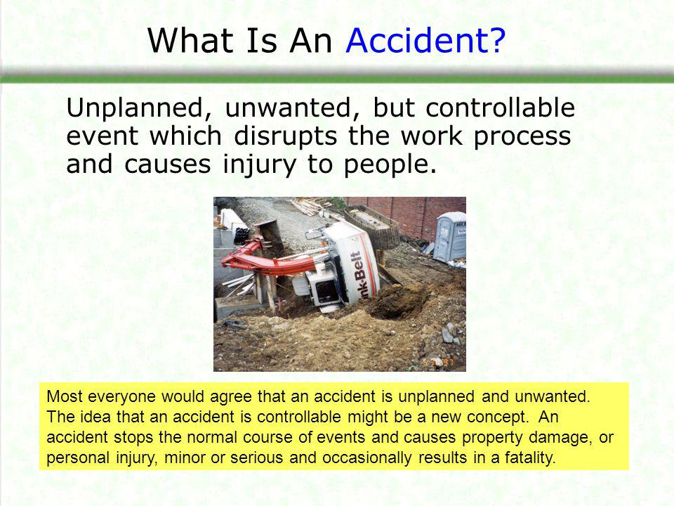 What Is An Accident Unplanned, unwanted, but controllable event which disrupts the work process and causes injury to people.
