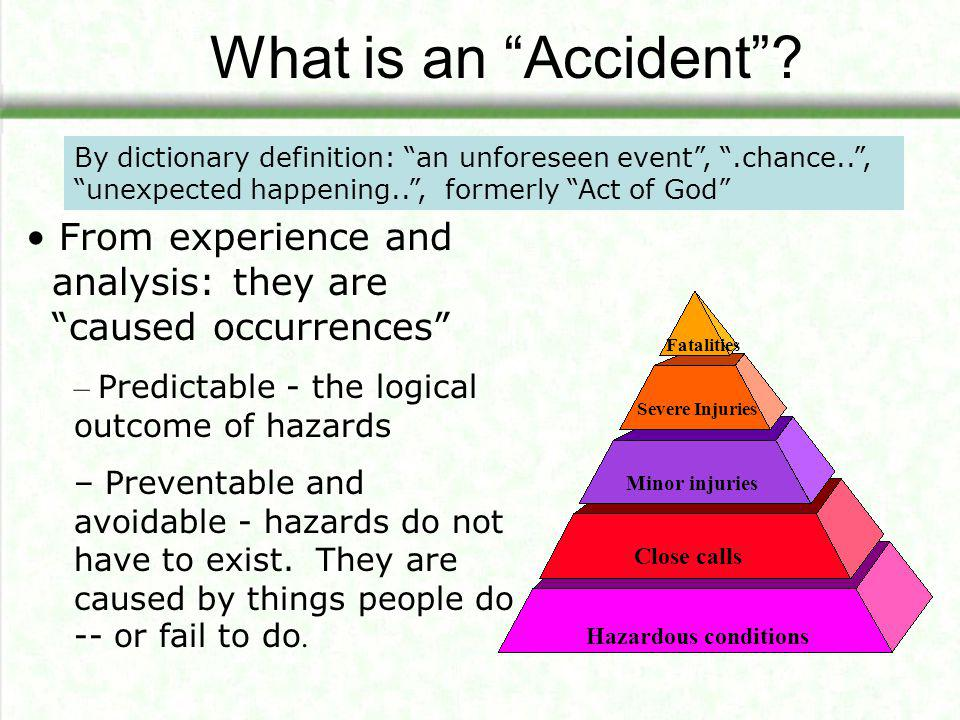 What is an Accident By dictionary definition: an unforeseen event , .chance.. , unexpected happening.. , formerly Act of God