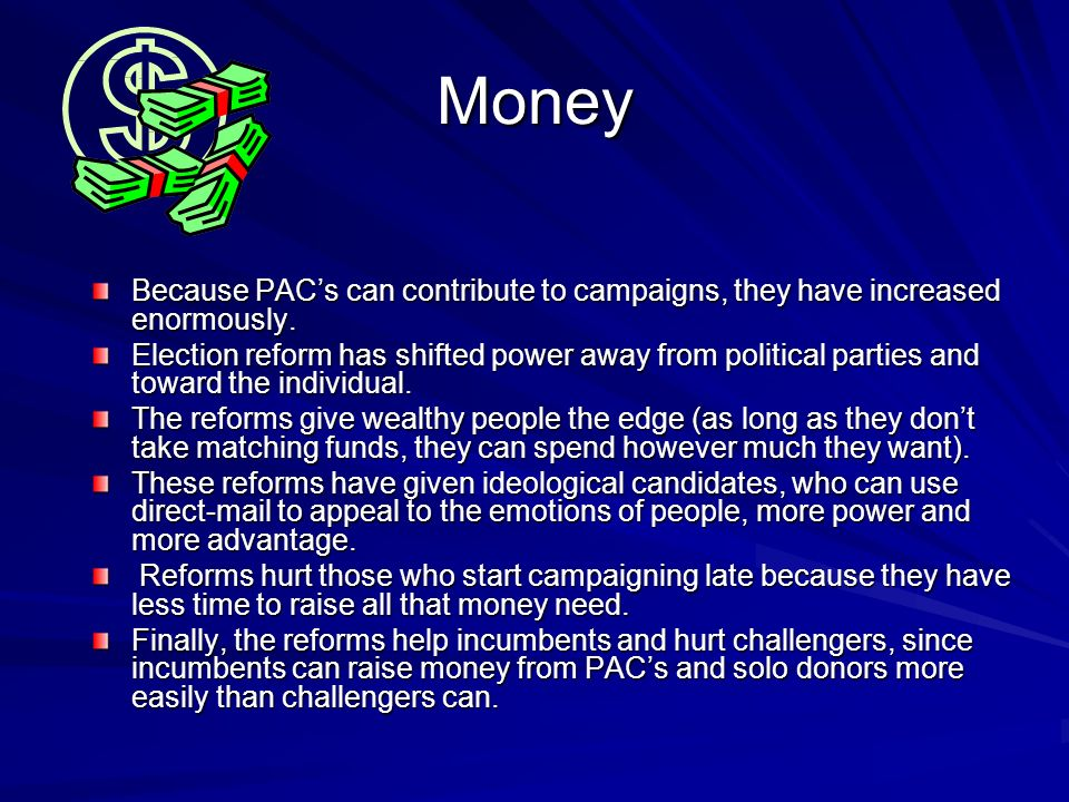 Money Because PAC's can contribute to campaigns, they have increased enormously.