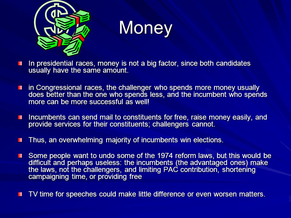 Money In presidential races, money is not a big factor, since both candidates usually have the same amount.