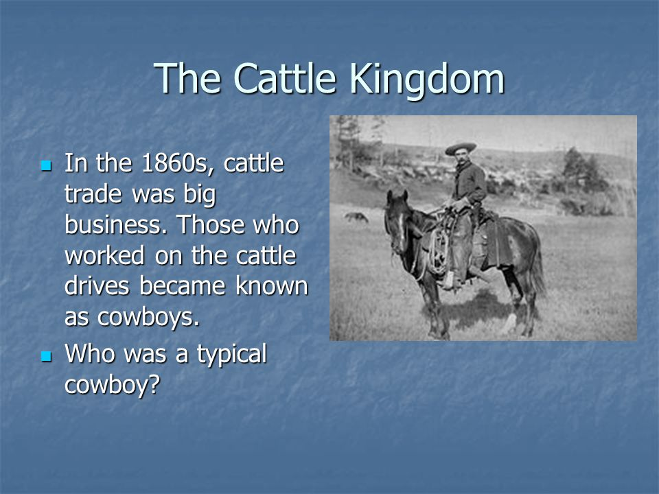 The Cattle Kingdom In the 1860s, cattle trade was big business. Those who worked on the cattle drives became known as cowboys.