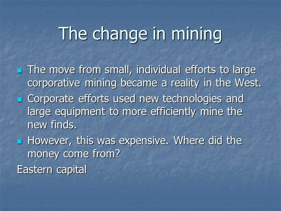 The change in mining The move from small, individual efforts to large corporative mining became a reality in the West.