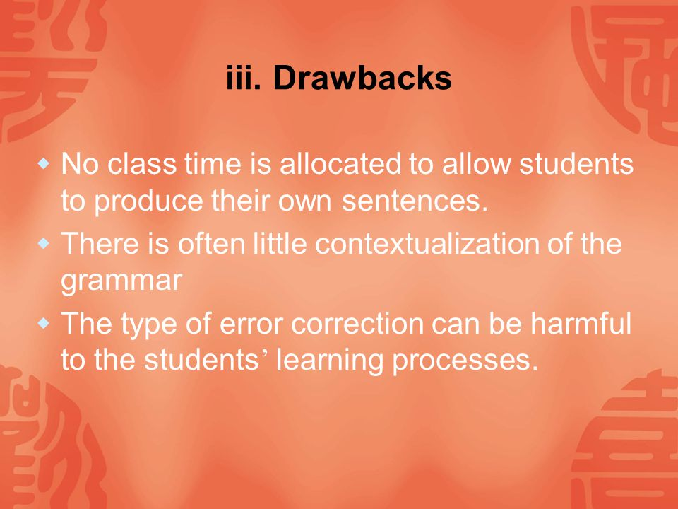 iii. Drawbacks No class time is allocated to allow students to produce their own sentences. There is often little contextualization of the grammar.