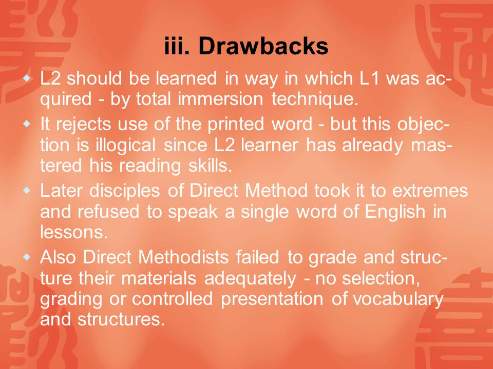 iii. Drawbacks L2 should be learned in way in which L1 was ac-quired - by total immersion technique.
