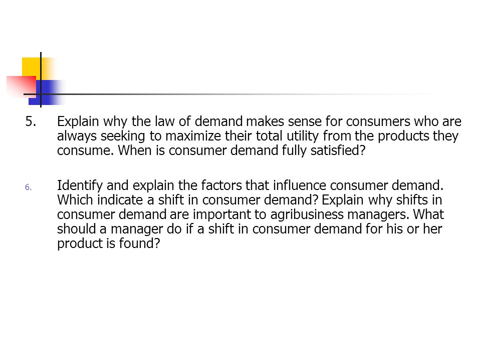 5. Explain why the law of demand makes sense for consumers who are always seeking to maximize their total utility from the products they consume. When is consumer demand fully satisfied