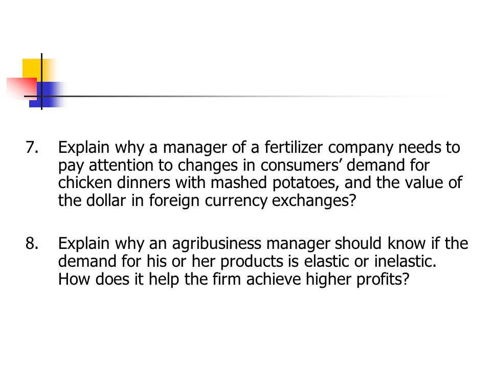 7. Explain why a manager of a fertilizer company needs to pay attention to changes in consumers' demand for chicken dinners with mashed potatoes, and the value of the dollar in foreign currency exchanges