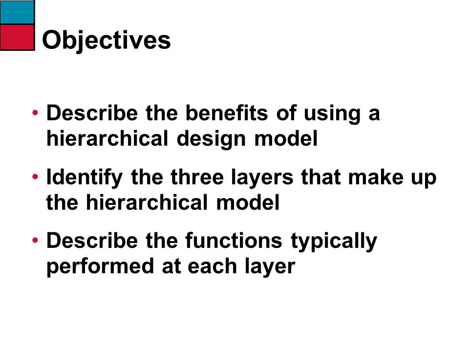 Objectives Describe the benefits of using a hierarchical design model