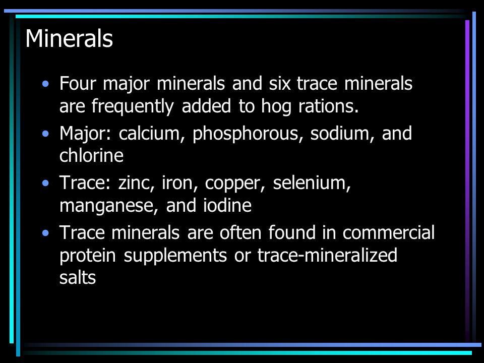 Minerals Four major minerals and six trace minerals are frequently added to hog rations. Major: calcium, phosphorous, sodium, and chlorine.
