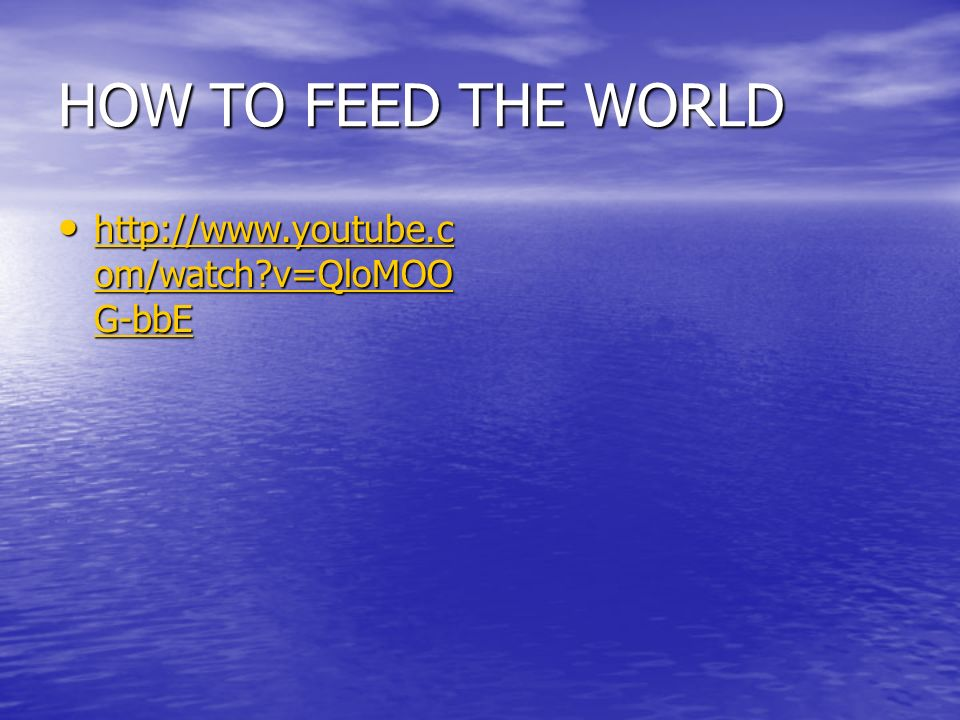 HOW TO FEED THE WORLD http://www.youtube.com/watch v=QloMOOG-bbE