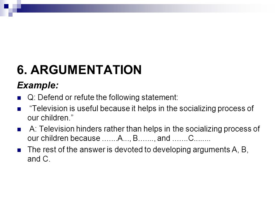 6. ARGUMENTATION Example: Q: Defend or refute the following statement: