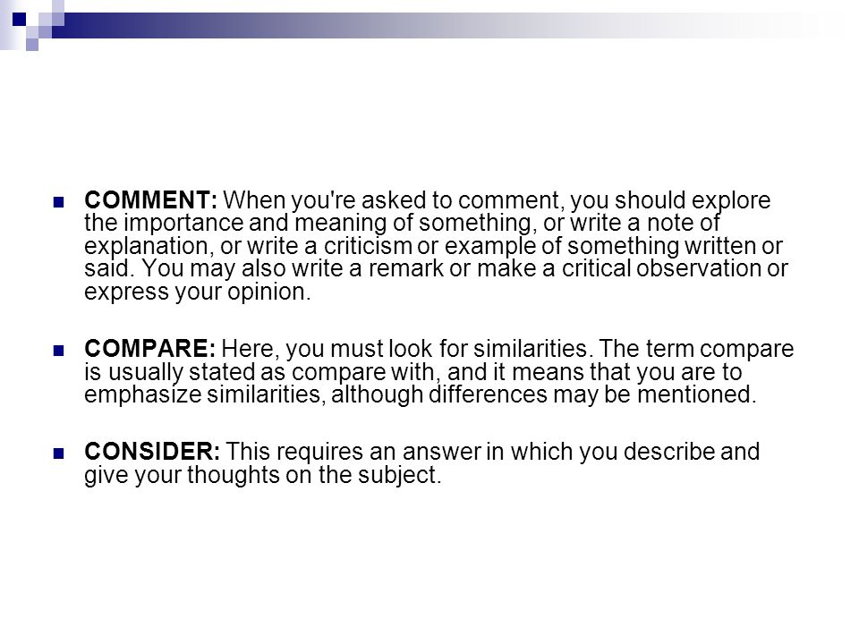 COMMENT: When you re asked to comment, you should explore the importance and meaning of something, or write a note of explanation, or write a criticism or example of something written or said. You may also write a remark or make a critical observation or express your opinion.