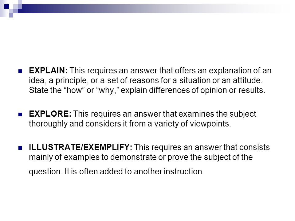 EXPLAIN: This requires an answer that offers an explanation of an idea, a principle, or a set of reasons for a situation or an attitude. State the how or why, explain differences of opinion or results.