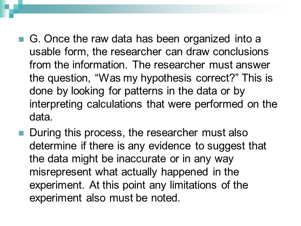 G. Once the raw data has been organized into a usable form, the researcher can draw conclusions from the information. The researcher must answer the question, Was my hypothesis correct This is done by looking for patterns in the data or by interpreting calculations that were performed on the data.