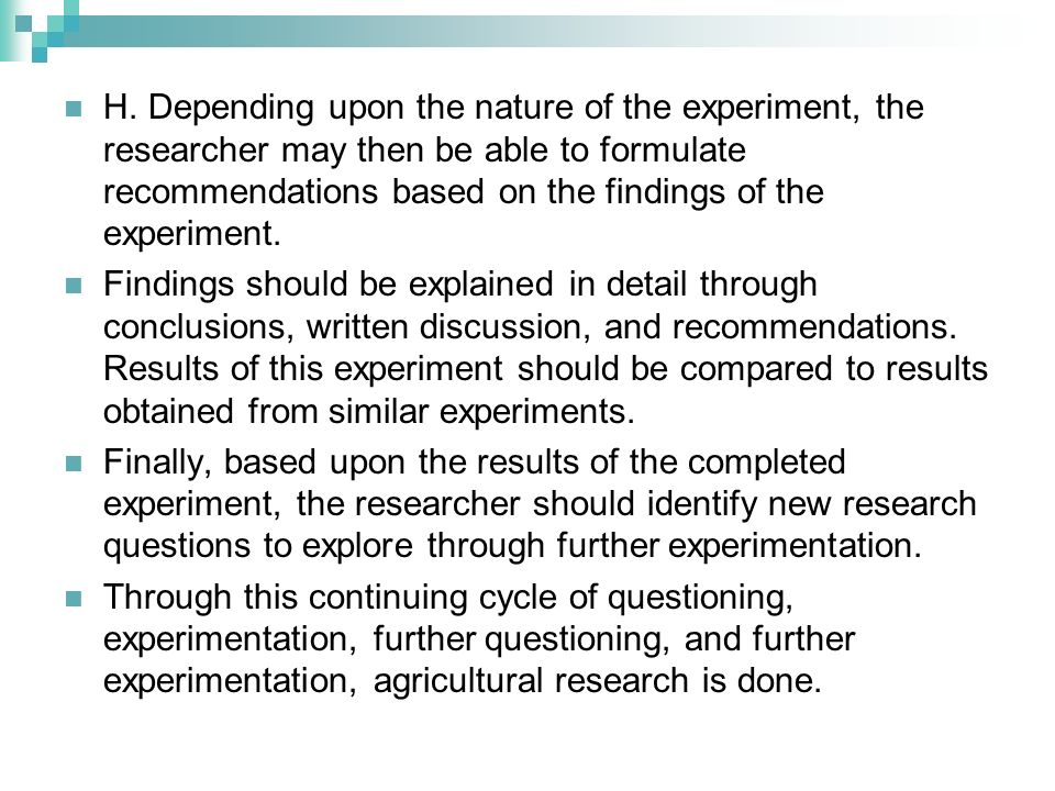 H. Depending upon the nature of the experiment, the researcher may then be able to formulate recommendations based on the findings of the experiment.