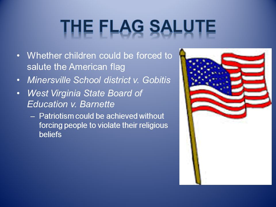 The Flag Salute Whether children could be forced to salute the American flag. Minersville School district v. Gobitis.