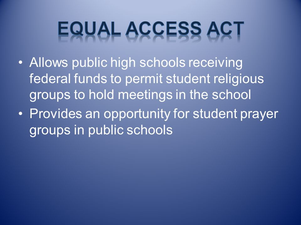 Equal Access Act Allows public high schools receiving federal funds to permit student religious groups to hold meetings in the school.