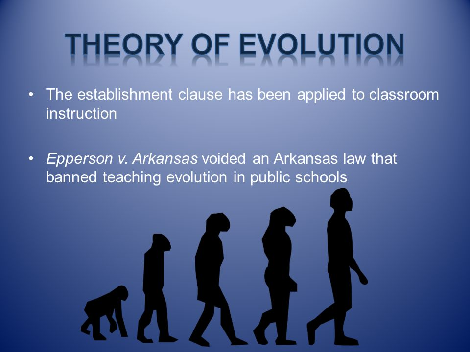 Theory of Evolution The establishment clause has been applied to classroom instruction.