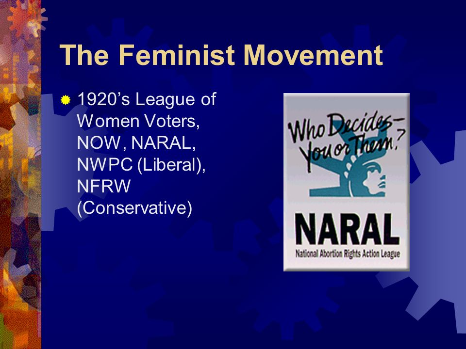 The Feminist Movement 1920's League of Women Voters, NOW, NARAL, NWPC (Liberal), NFRW (Conservative)