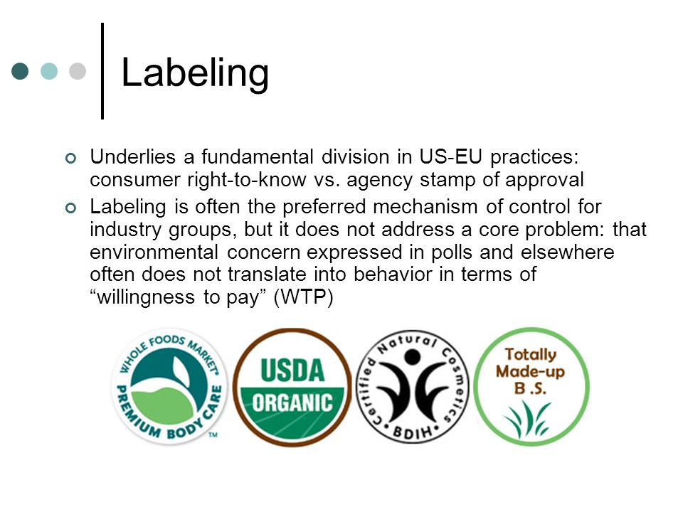 Labeling Underlies a fundamental division in US-EU practices: consumer right-to-know vs. agency stamp of approval.