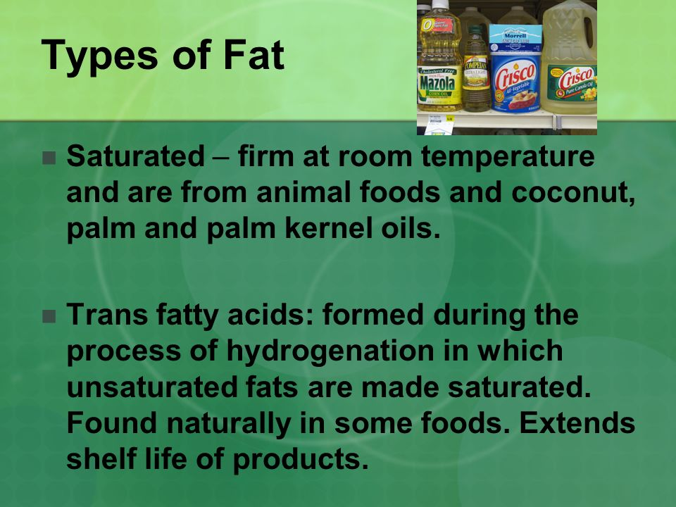 Types of Fat Saturated – firm at room temperature and are from animal foods and coconut, palm and palm kernel oils.