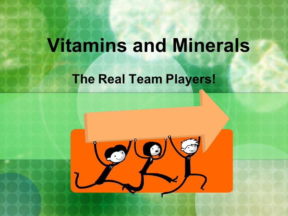 Vitamins and Minerals The Real Team Players!