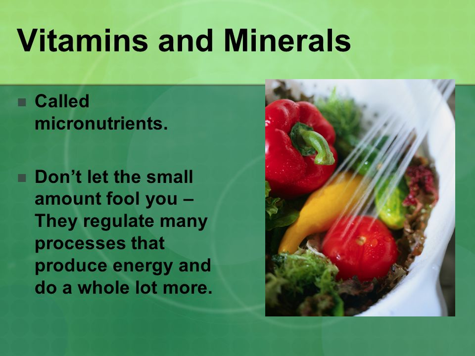 Vitamins and Minerals Called micronutrients.