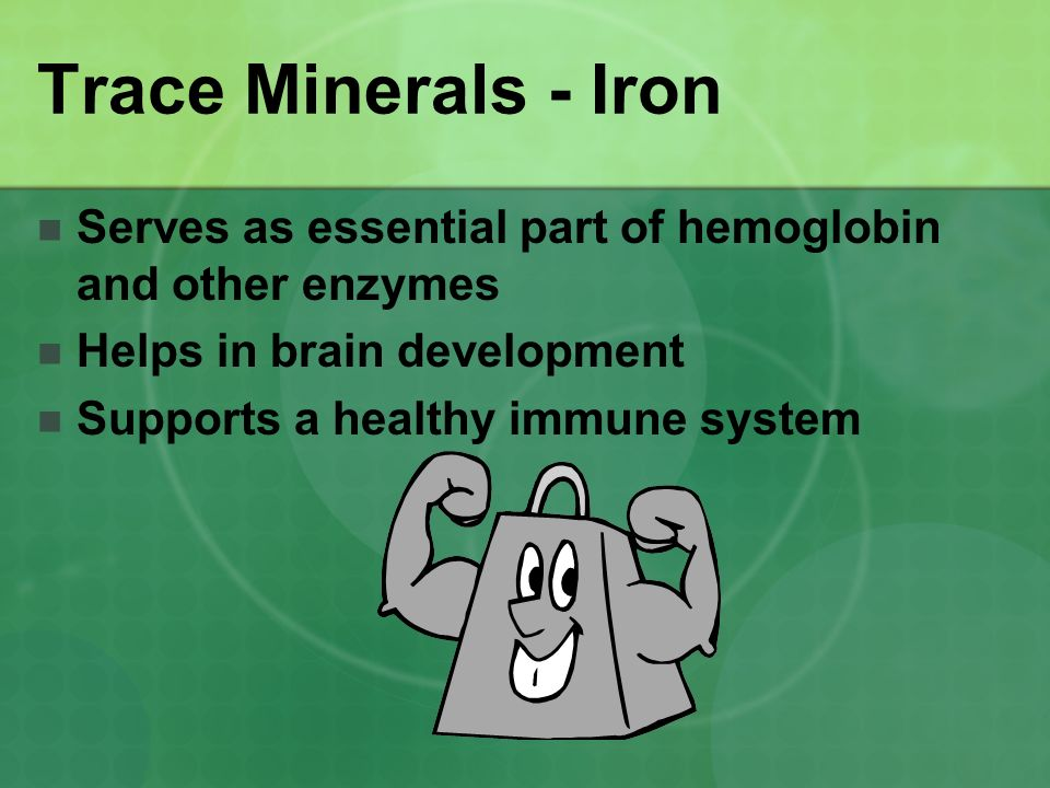 Trace Minerals - Iron Serves as essential part of hemoglobin and other enzymes. Helps in brain development.