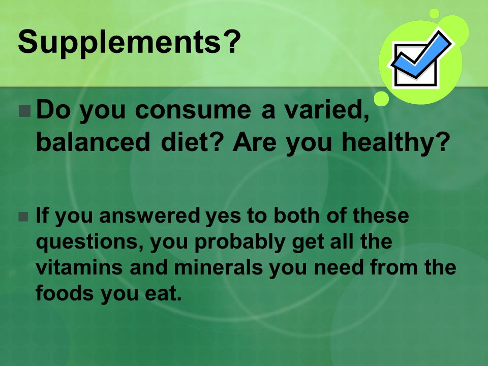 Supplements Do you consume a varied, balanced diet Are you healthy